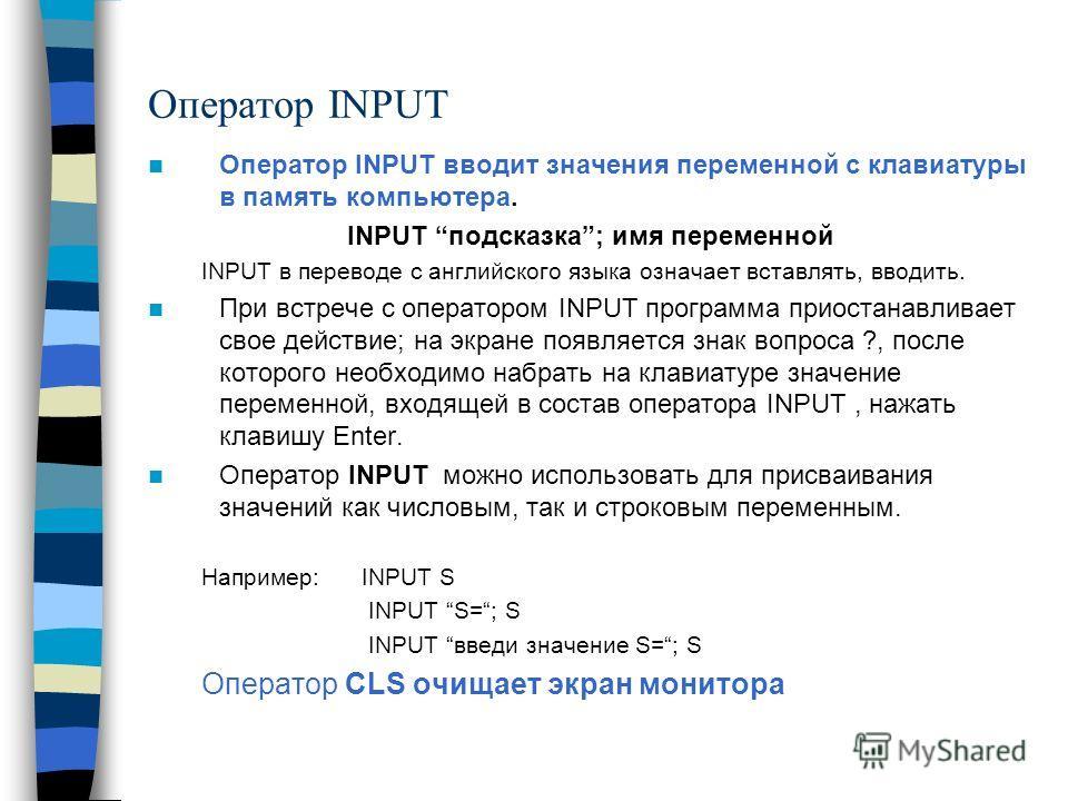 Оператор INPUT Оператор INPUT вводит значения переменной с клавиатуры в память компьютера. INPUT подсказка; имя переменной INPUT в переводе с английского языка означает вставлять, вводить. При встрече с оператором INPUT программа приостанавливает сво