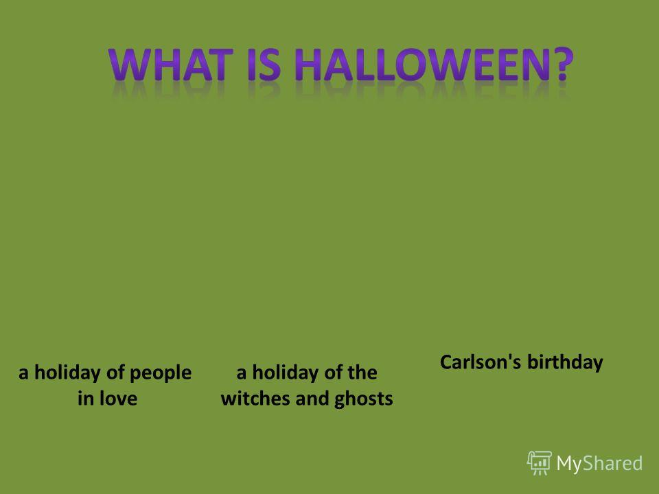a holiday of people in love a holiday of the witches and ghosts Carlson's birthday