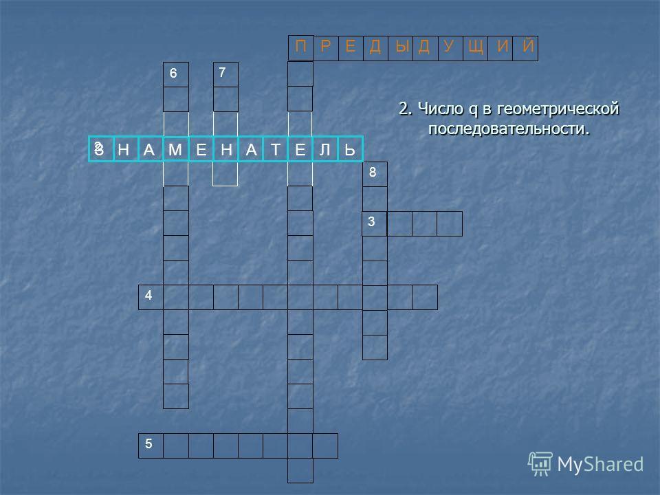 2. Число q в геометрической последовательности. 3 2 6 7 4 5 8 П Р Е Д Ы Д У Щ И Й З Н А М Е Н А Т Е Л Ь