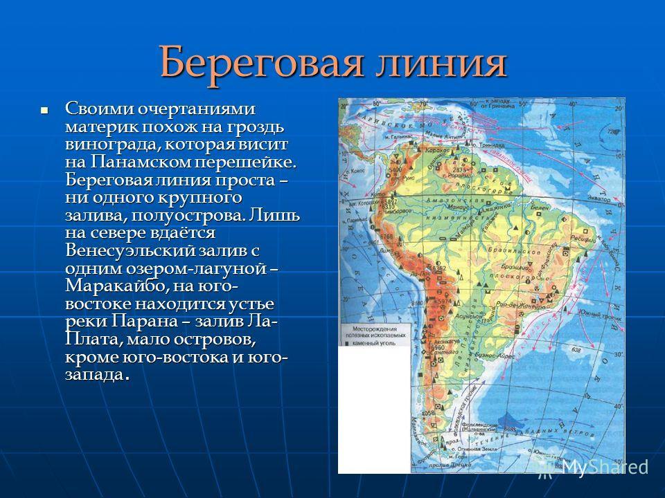 Береговая линия Своими очертаниями материк похож на гроздь винограда, которая висит на Панамском перешейке. Береговая линия проста – ни одного крупного залива, полуострова. Лишь на севере вдаётся Венесуэльский залив с одним озером-лагуной – Маракайбо