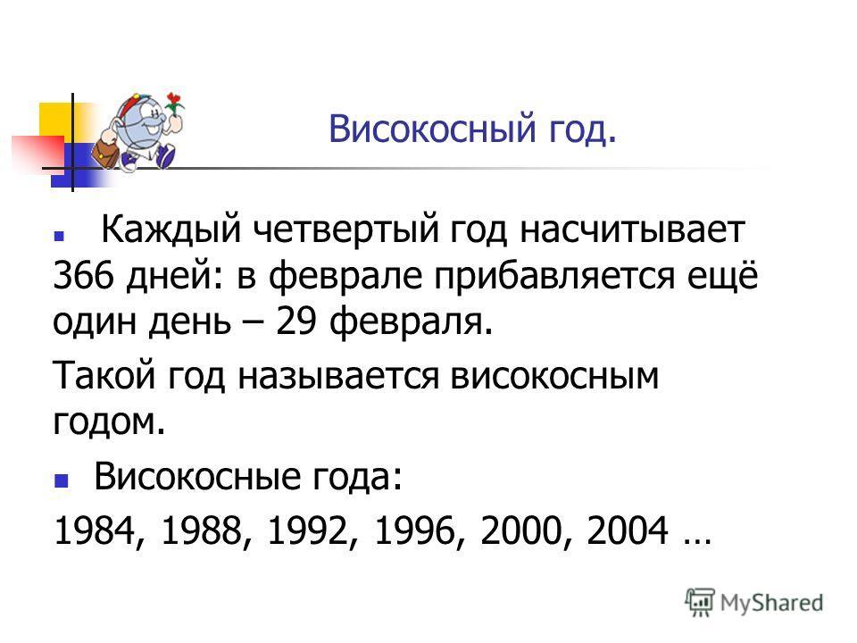 Високосный год. Каждый четвертый год насчитывает 366 дней: в феврале прибавляется ещё один день – 29 февраля. Такой год называется високосным годом. Високосные года: 1984, 1988, 1992, 1996, 2000, 2004 …