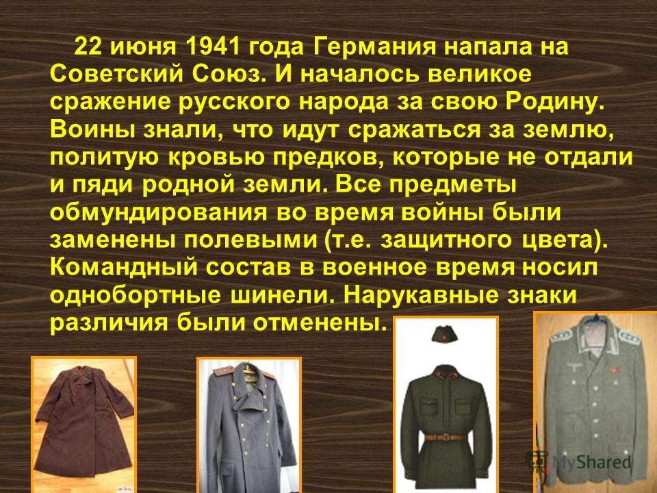 22 июня 1941 года Германия напала на Советский Союз. И началось великое сражение русского народа за свою Родину. Воины знали, что идут сражаться за землю, политую кровью предков, которые не отдали и пяди родной земли. Все предметы обмундирования во в