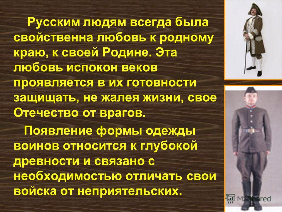 Русским людям всегда была свойственна любовь к родному краю, к своей Родине. Эта любовь испокон веков проявляется в их готовности защищать, не жалея жизни, свое Отечество от врагов. Появление формы одежды воинов относится к глубокой древности и связа