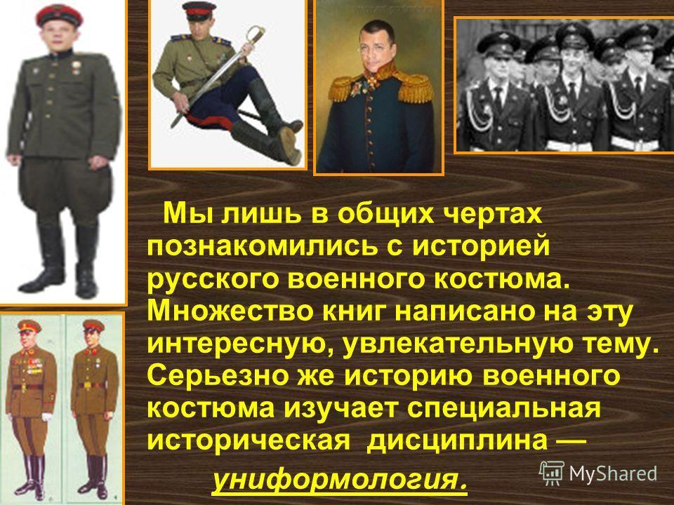 Мы лишь в общих чертах познакомились с историей русского военного костюма. Множество книг написано на эту интересную, увлекательную тему. Серьезно же историю военного костюма изучает специальная историческая дисциплина униформология.