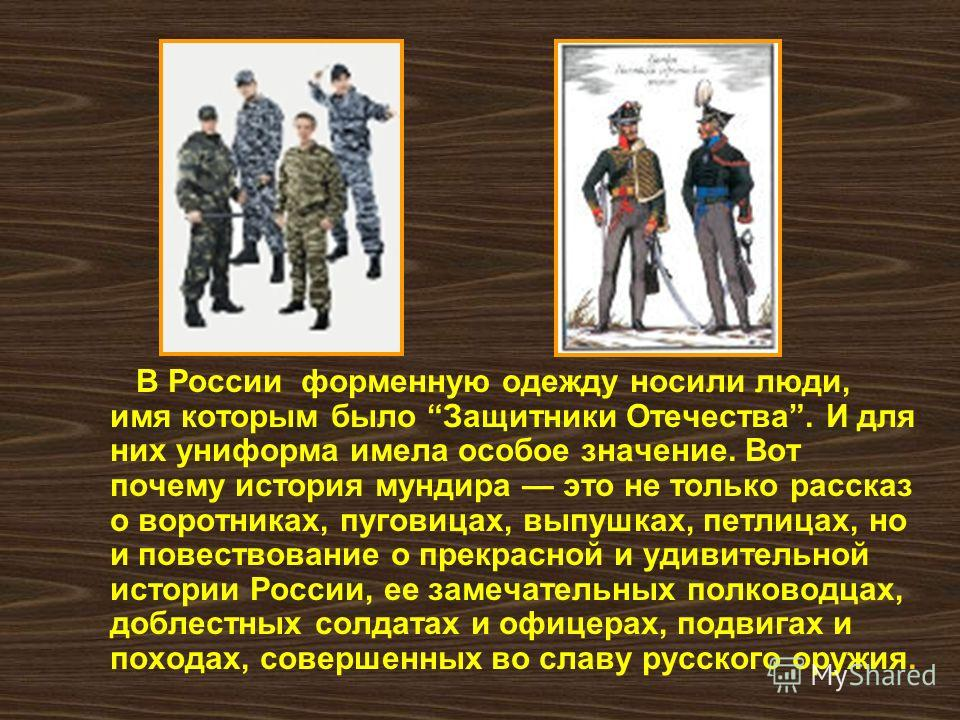 В России форменную одежду носили люди, имя которым было Защитники Отечества. И для них униформа имела особое значение. Вот почему история мундира это не только рассказ о воротниках, пуговицах, выпушках, петлицах, но и повествование о прекрасной и уди
