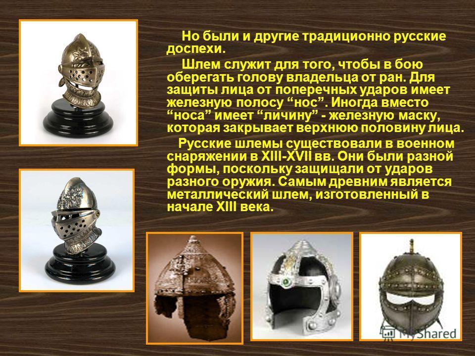 Но были и другие традиционно русские доспехи. Шлем служит для того, чтобы в бою оберегать голову владельца от ран. Для защиты лица от поперечных ударов имеет железную полосу нос. Иногда вместо носа имеет личину - железную маску, которая закрывает вер