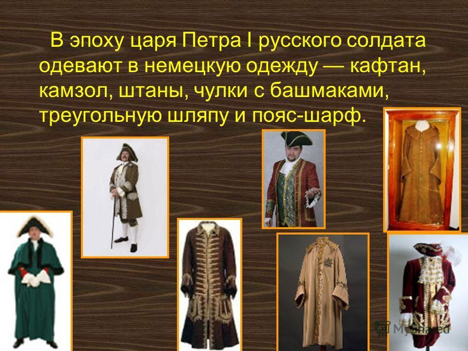 В эпоху царя Петра I русского солдата одевают в немецкую одежду кафтан, камзол, штаны, чулки с башмаками, треугольную шляпу и пояс-шарф.