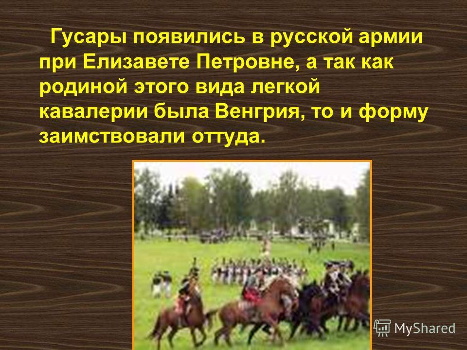 Гусары появились в русской армии при Елизавете Петровне, а так как родиной этого вида легкой кавалерии была Венгрия, то и форму заимствовали оттуда.