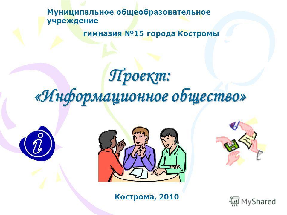 Проект: «Информационное общество» Муниципальное общеобразовательное учреждение гимназия 15 города Костромы Кострома, 2010