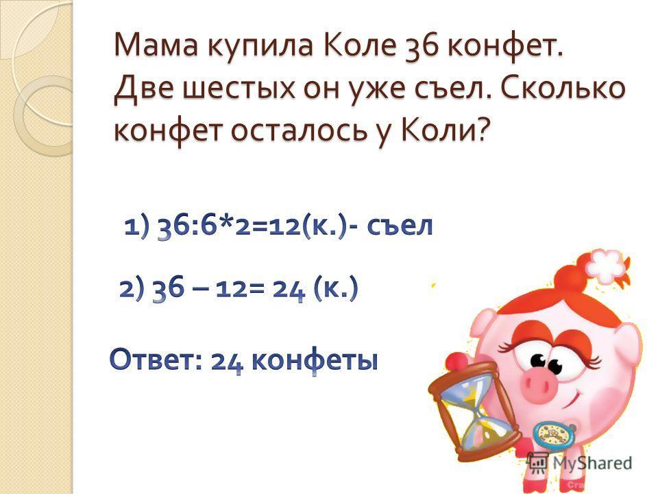 Мама купила Коле 36 конфет. Две шестых он уже съел. Сколько конфет осталось у Коли ?