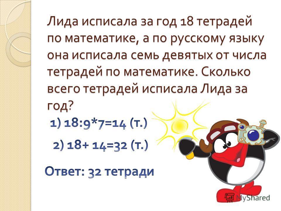 Лида исписала за год 18 тетрадей по математике, а по русскому языку она исписала семь девятых от числа тетрадей по математике. Сколько всего тетрадей исписала Лида за год ?