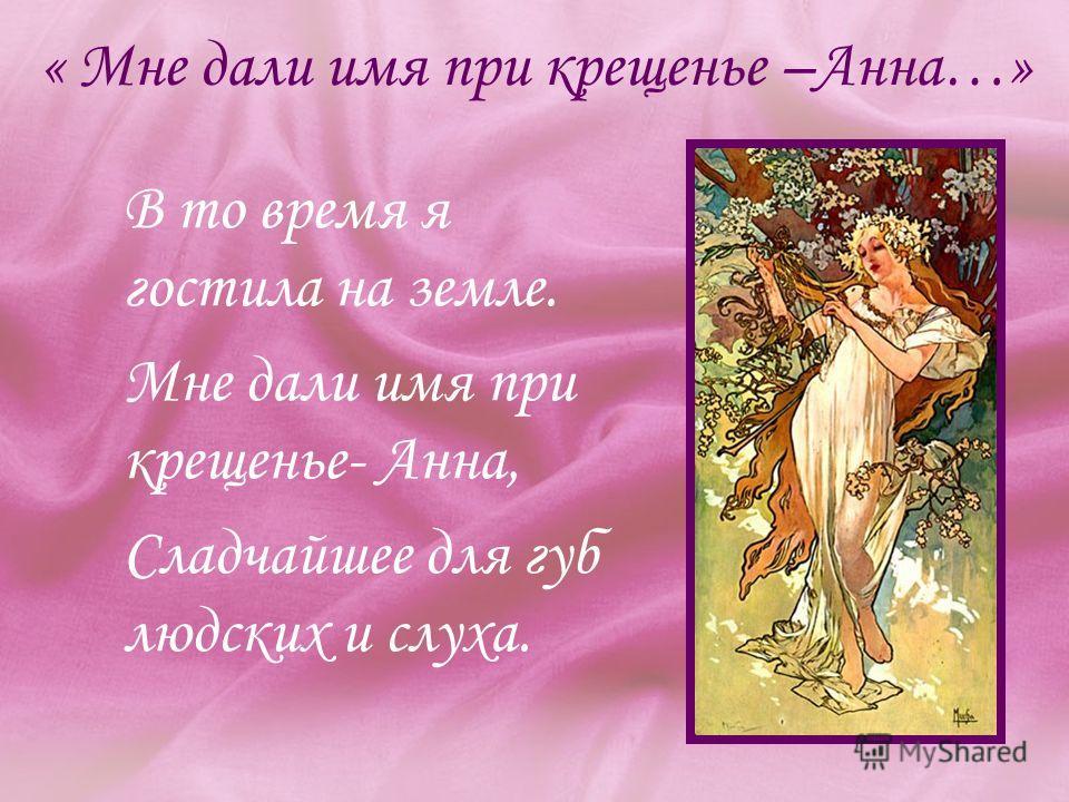 « Мне дали имя при крещенье –Анна…» В то время я гостила на земле. Мне дали имя при крещенье- Анна, Сладчайшее для губ людских и слуха.