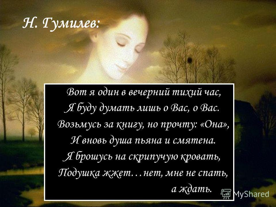 Н. Гумилев: Вот я один в вечерний тихий час, Я буду думать лишь о Вас, о Вас. Возьмусь за книгу, но прочту: «Она», И вновь душа пьяна и смятена. Я брошусь на скрипучую кровать, Подушка жжет…нет, мне не спать, а ждать.