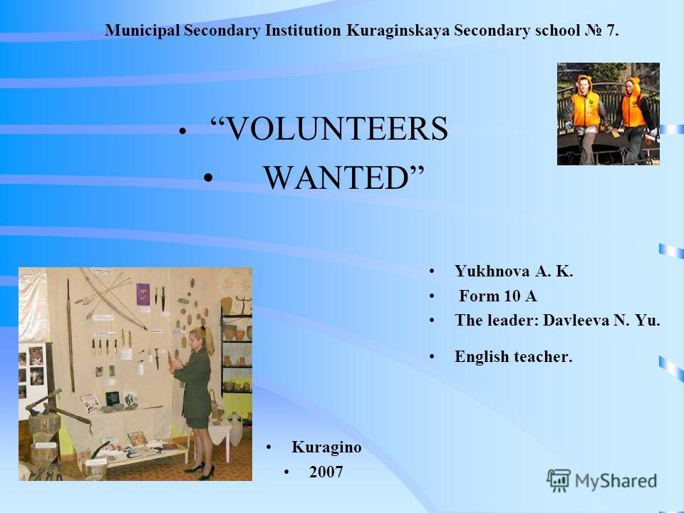 Municipal Secondary Institution Kuraginskaya Secondary school 7. VOLUNTEERS WANTED Kuragino 2007 Yukhnova A. K. Form 10 A The leader: Davleeva N. Yu. English teacher.