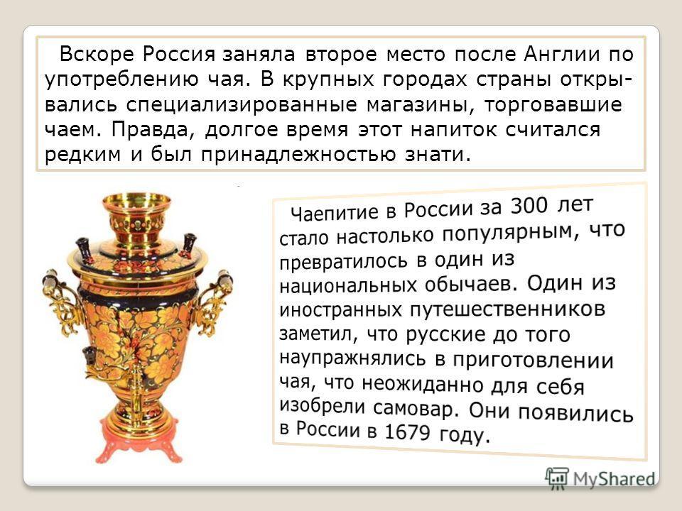 Вскоре Россия заняла второе место после Англии по употреблению чая. В крупных городах страны откры- вались специализированные магазины, торговавшие чаем. Правда, долгое время этот напиток считался редким и был принадлежностью знати.