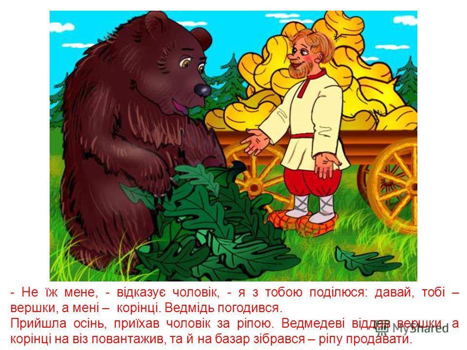 Поїхав чоловік до лісу ріпу сіяти. Зорав землю, аж раптом ведмідь до нього підходить та й каже: - Навіщо ти в моєму лісі ріпу саджаєш? Я тебе за це зїм!