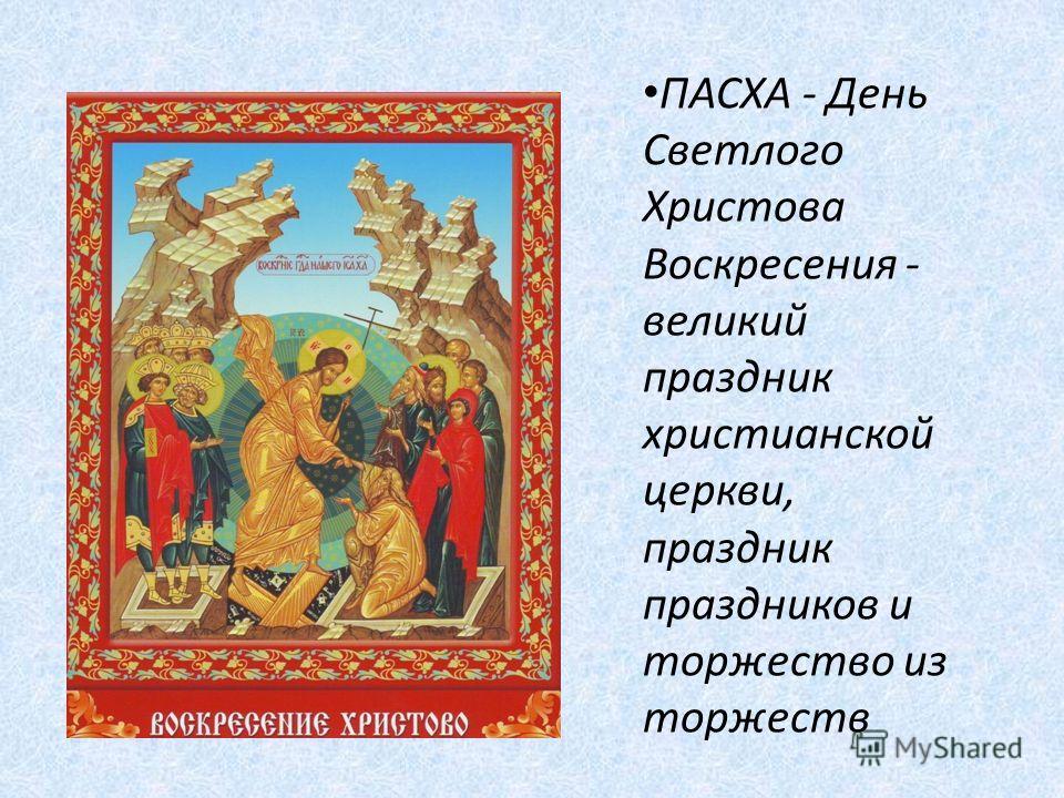 ПАСХА - День Светлого Христова Воскресения - великий праздник христианской церкви, праздник праздников и торжество из торжеств