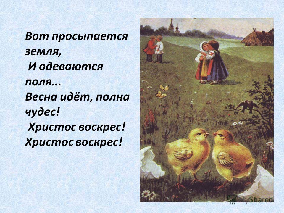 Вот просыпается земля, И одеваются поля... Весна идёт, полна чудес! Христос воскрес! Христос воскрес!