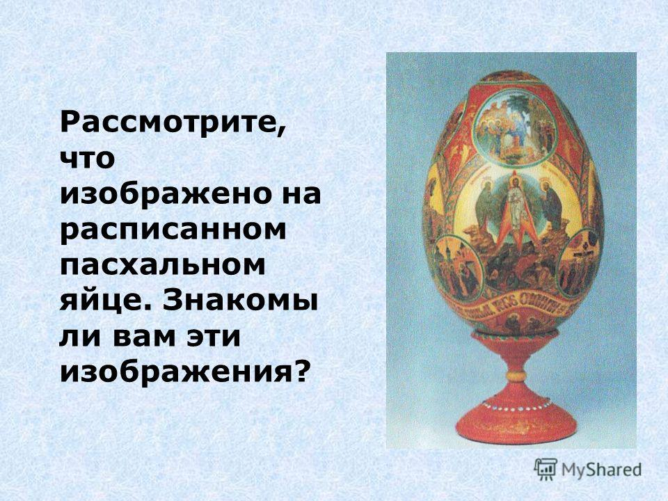 Рассмотрите, что изображено на расписанном пасхальном яйце. Знакомы ли вам эти изображения?