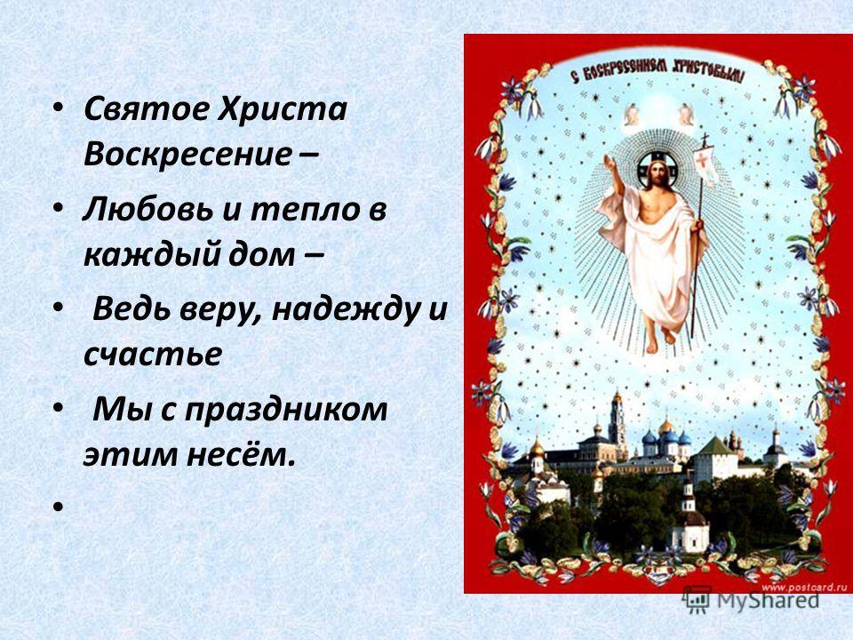Святое Христа Воскресение – Любовь и тепло в каждый дом – Ведь веру, надежду и счастье Мы с праздником этим несём.