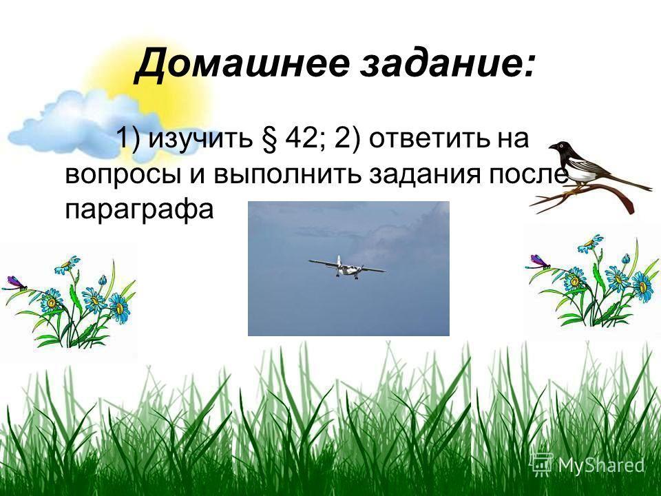 Домашнее задание: 1) изучить § 42; 2) ответить на вопросы и выполнить задания после параграфа