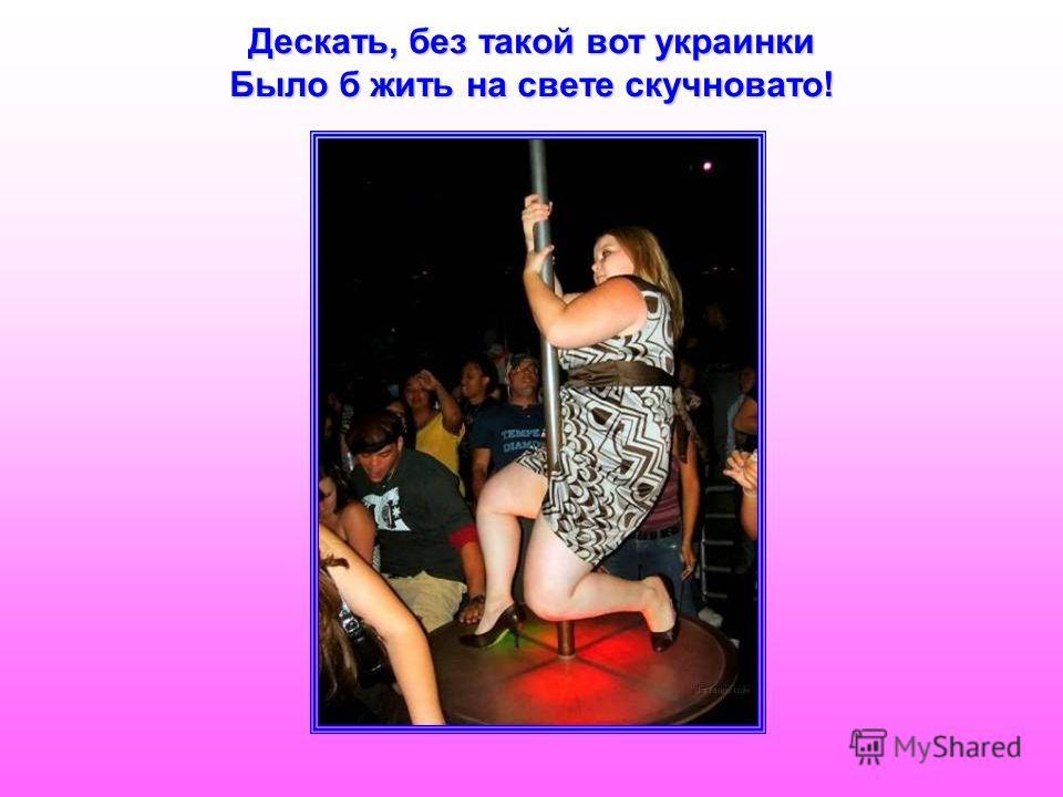 Дескать, без такой вот украинки Было б жить на свете скучновато!
