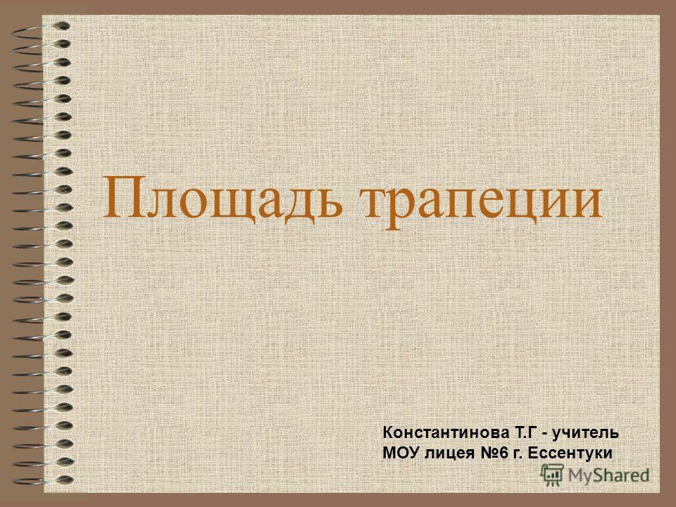 Площадь трапеции Константинова Т.Г - учитель МОУ лицея 6 г. Ессентуки