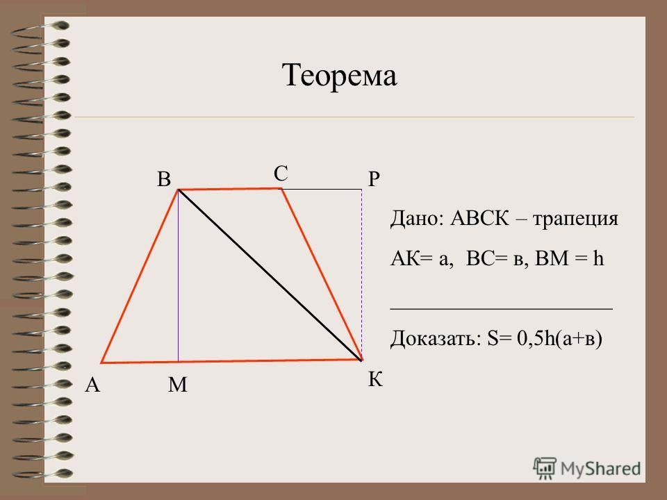 А В С К М Р Дано: АВСК – трапеция АК= а, ВС= в, ВМ = h ____________________ Доказать: S= 0,5h(а+в) Теорема