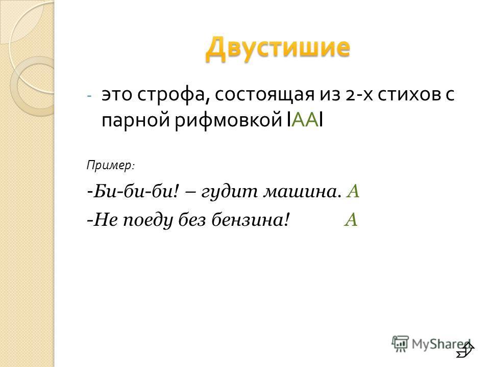 - это строфа, состоящая из 2- х стихов с парной рифмовкой l АА l Пример : - Би-би-би! – гудит машина. А -Не поеду без бензина! А