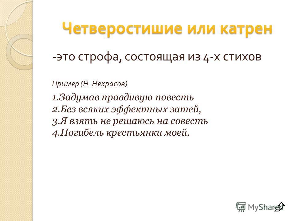 - это строфа, состоящая из 4- х стихов Пример ( Н. Некрасов ) 1.Задумав правдивую повесть 2.Без всяких эффектных затей, 3.Я взять не решаюсь на совесть 4.Погибель крестьянки моей,