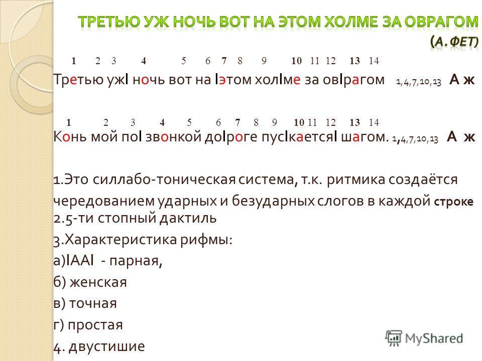 1 2 3 4 5 6 7 8 9 10 11 12 13 14 Третью уж I ночь вот на I этом хол I ме за ов I рагом 1,4,7,10,13 А ж 1 2 3 4 5 6 7 8 9 10 11 12 13 14 Конь мой по I звонкой до I роге пус I кается I шагом. 1, 4,7,10,13 А ж 1. Это силлабо - тоническая система, т. к.