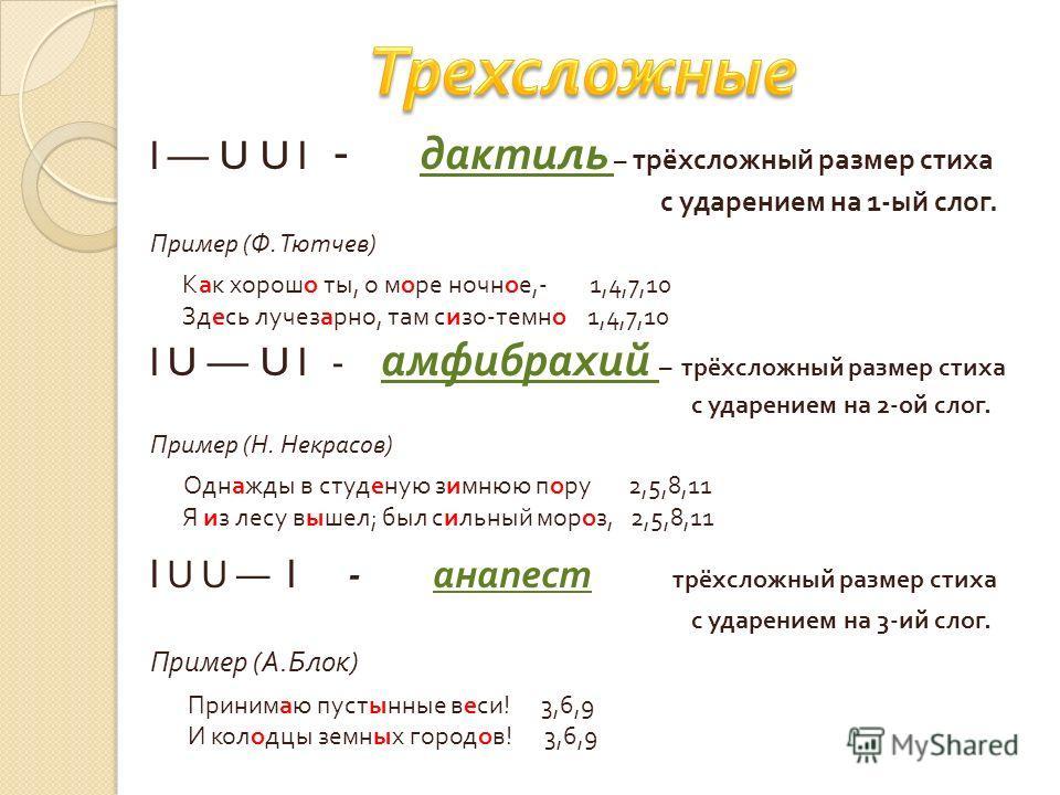l U U l - дактиль – трёхсложный размер стиха с ударением на 1- ый слог. Пример ( Ф. Тютчев ) Как хорошо ты, о море ночное,- 1,4,7,10 Здесь лучезарно, там сизо - темно 1,4,7,10 l U U l - амфибрахий – трёхсложный размер стиха с ударением на 2- ой слог.