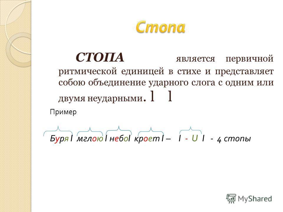 СТОПА является первичной ритмической единицей в стихе и представляет собою объединение ударного слога с одним или двумя неударными. l l Пример Буря l мглою l небо l кроет l – l - U l - 4 стопы