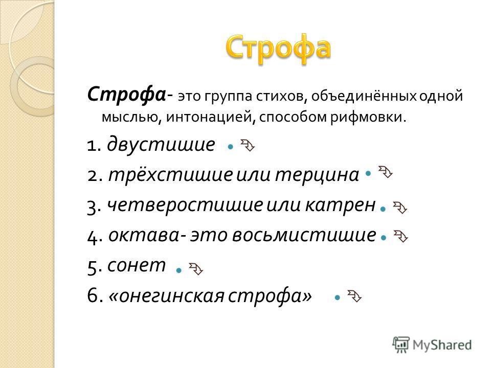 Строфа - это группа стихов, объединённых одной мыслью, интонацией, способом рифмовки. 1. двустишие 2. трёхстишие или терцина 3. четверостишие или катрен 4. октава - это восьмистишие 5. сонет 6. « онегинская строфа »