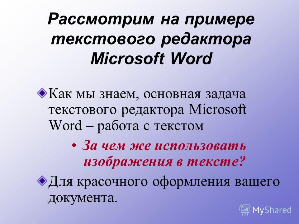Рассмотрим на примере текстового редактора Microsoft Word Как мы знаем, основная задача текстового редактора Microsoft Word – работа с текстом За чем же использовать изображения в тексте? Для красочного оформления вашего документа.