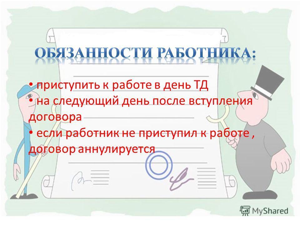 приступить к работе в день ТД на следующий день после вступления договора если работник не приступил к работе, договор аннулируется