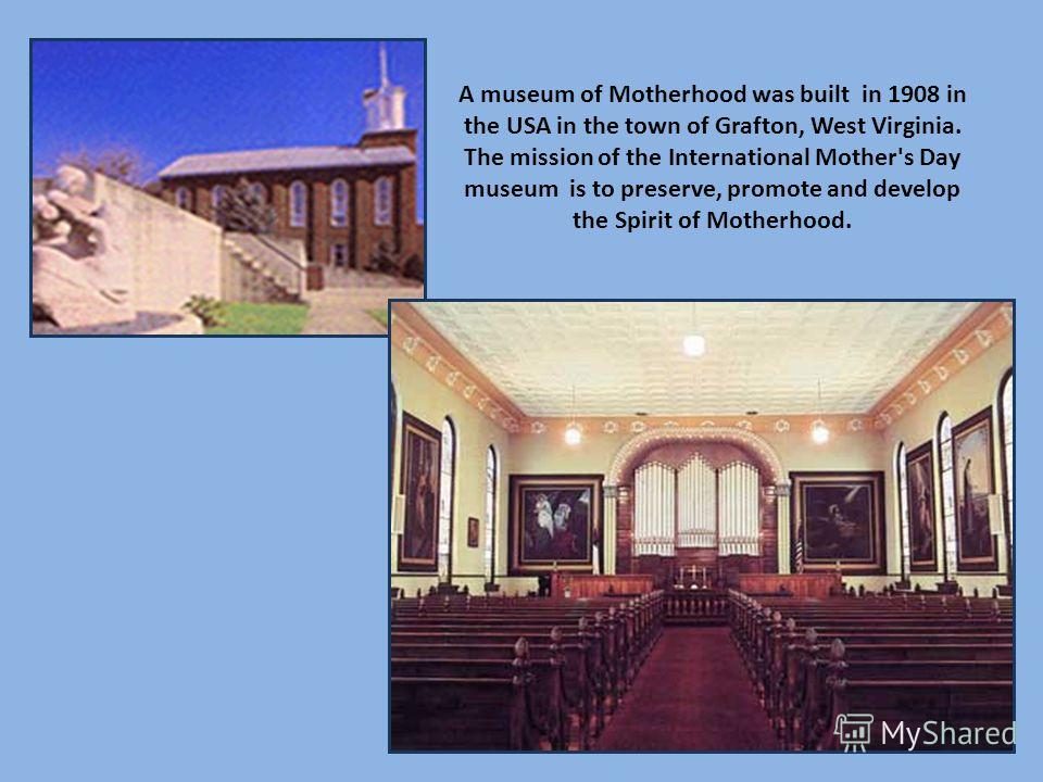 A museum of Motherhood was built in 1908 in the USA in the town of Grafton, West Virginia. The mission of the International Mother's Day museum is to preserve, promote and develop the Spirit of Motherhood.