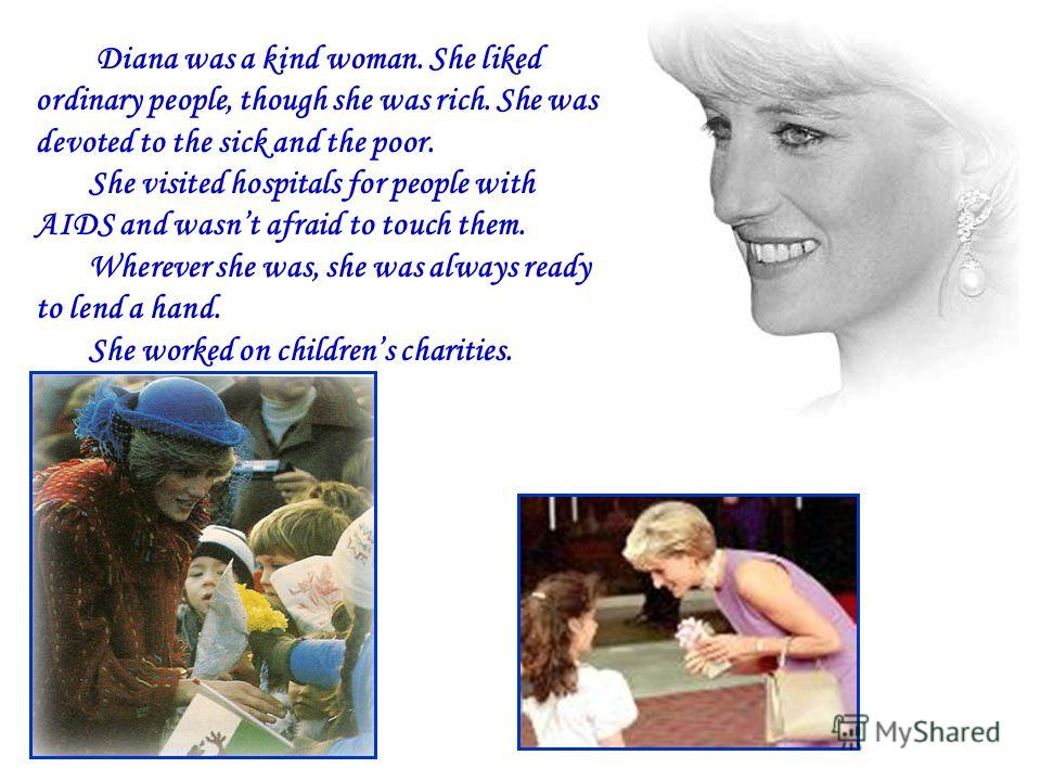 Diana was a kind woman. She liked ordinary people, though she was rich. She was devoted to the sick and the poor. She visited hospitals for people with AIDS and wasnt afraid to touch them. Wherever she was, she was always ready to lend a hand. She wo