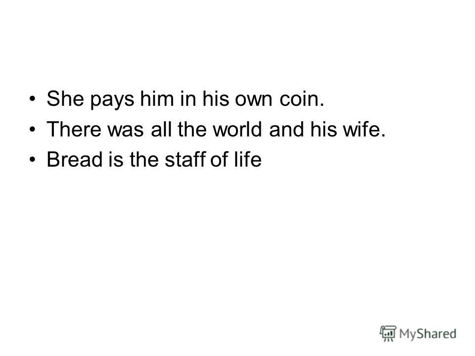 She pays him in his own coin. There was all the world and his wife. Bread is the staff of life