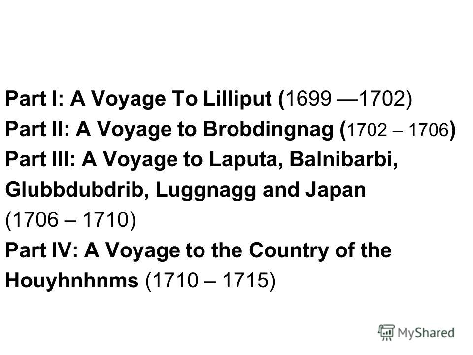 Part I: A Voyage To Lilliput (1699 1702) Part II: A Voyage to Brobdingnag ( 1702 – 1706 ) Part III: A Voyage to Laputa, Balnibarbi, Glubbdubdrib, Luggnagg and Japan (1706 – 1710) Part IV: A Voyage to the Country of the Houyhnhnms (1710 – 1715)