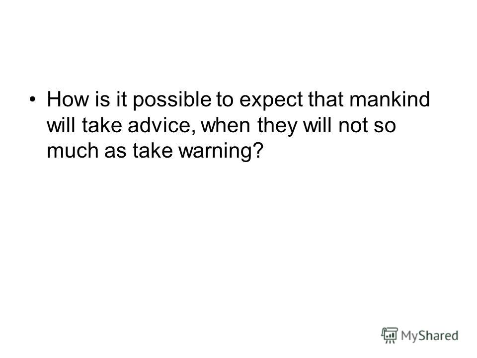 How is it possible to expect that mankind will take advice, when they will not so much as take warning?