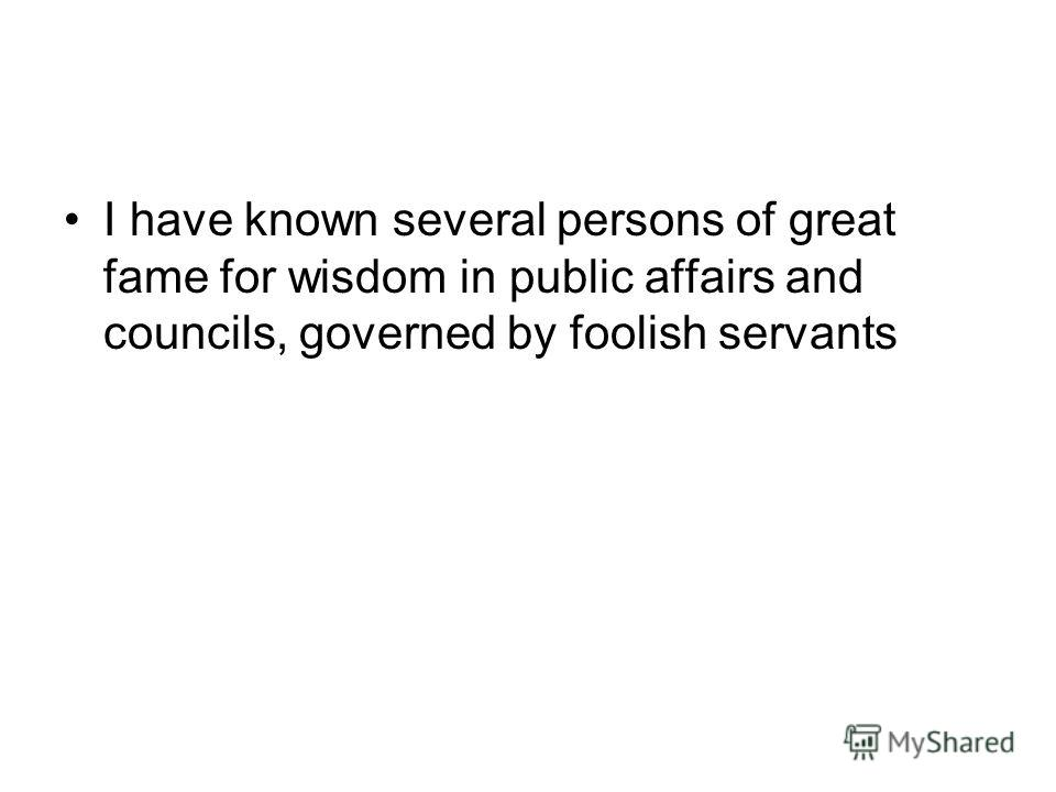 I have known several persons of great fame for wisdom in public affairs and councils, governed by foolish servants