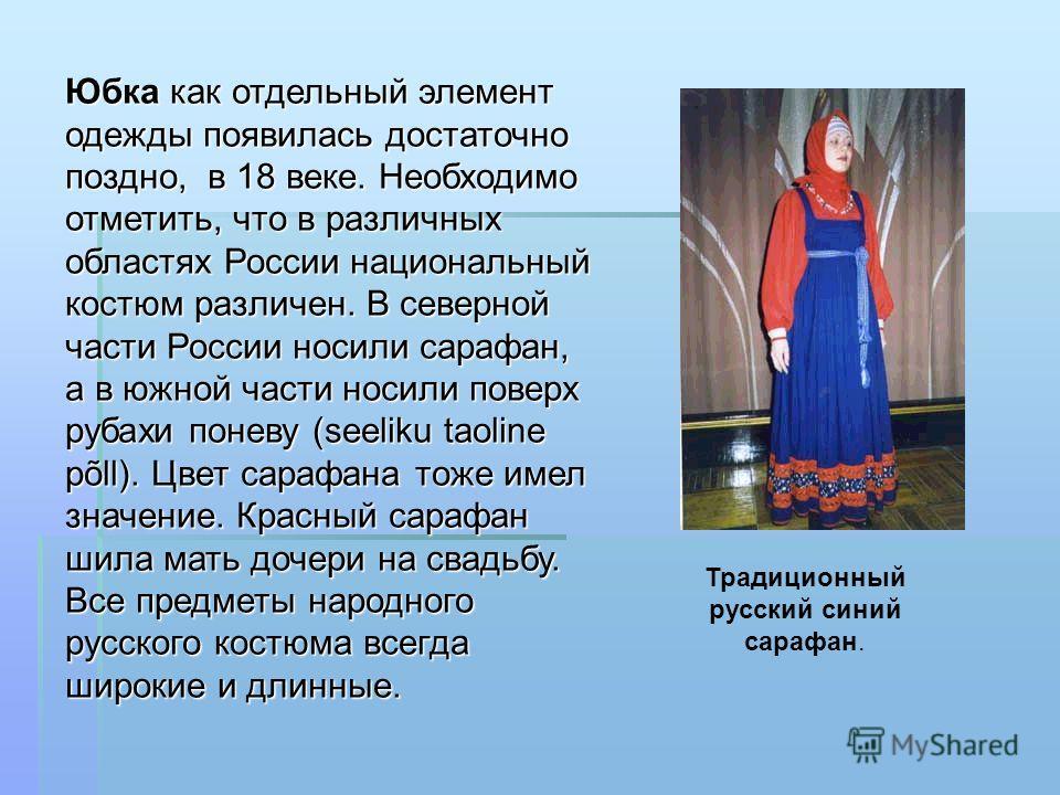 Юбка как отдельный элемент одежды появилась достаточно поздно, в 18 веке. Необходимо отметить, что в различных областях России национальный костюм различен. В северной части России носили сарафан, а в южной части носили поверх рубахи поневу (seeliku