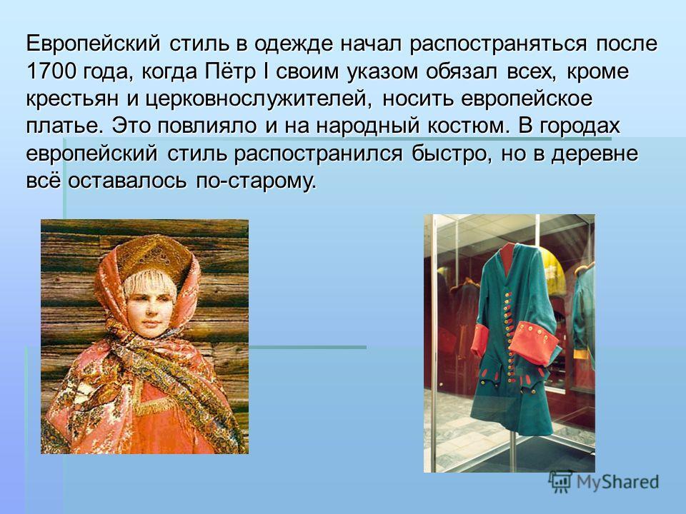 Европейский стиль в одежде начал распостраняться после 1700 года, когда Пётр I своим указом обязал всех, кроме крестьян и церковнослужителей, носить европейское платье. Это повлияло и на народный костюм. В городах европейский стиль распостранился быс