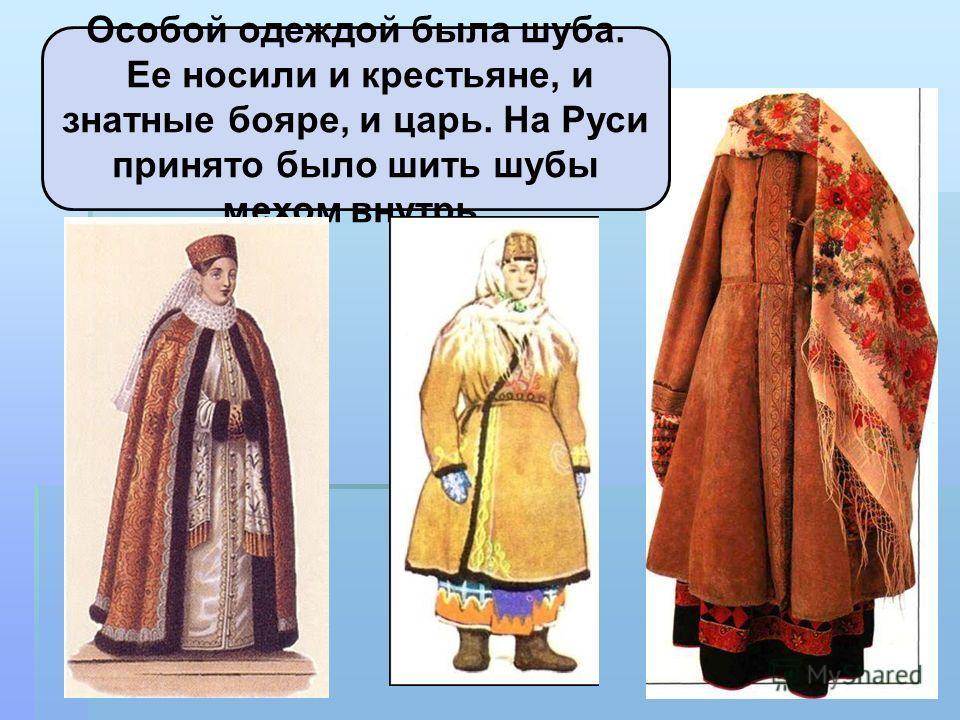 Особой одеждой была шуба. Ее носили и крестьяне, и знатные бояре, и царь. На Руси принято было шить шубы мехом внутрь.