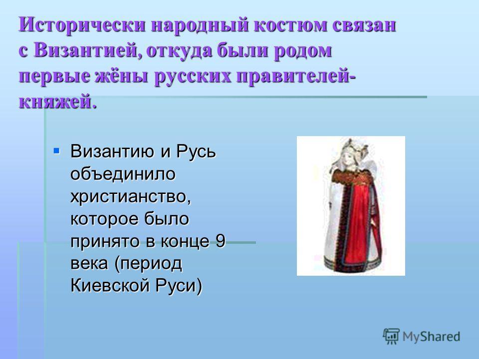 Исторически народный костюм связан с Византией, откуда были родом первые жёны русских правителей - княжей. Византию и Русь объединило христианство, которое было принято в конце 9 века (период Киевской Руси) Византию и Русь объединило христианство, ко