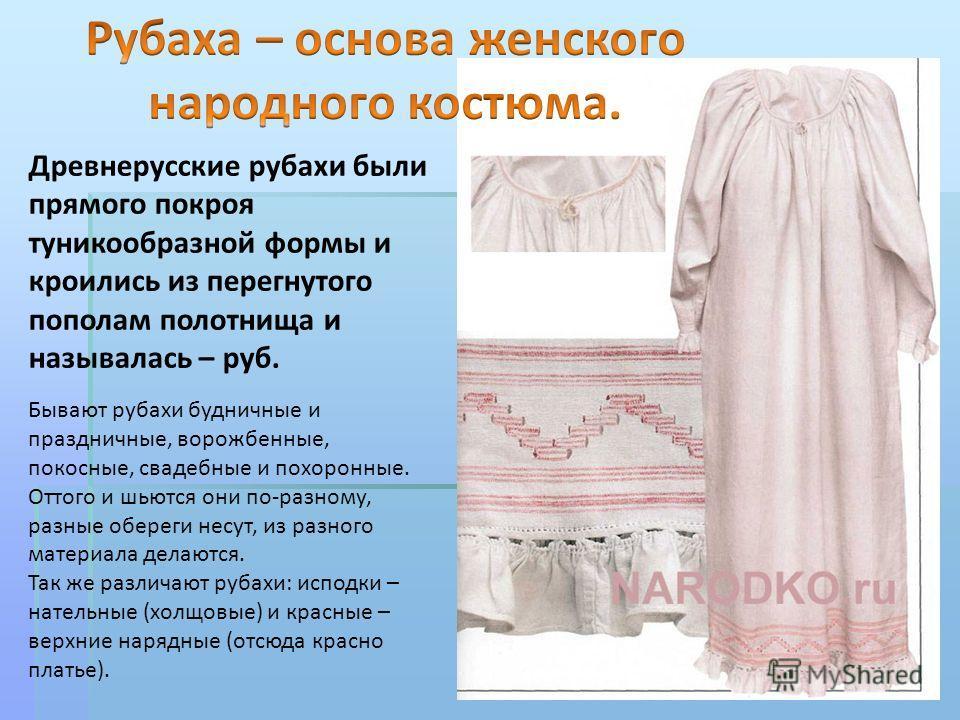 Древнерусские рубахи были прямого покроя туникообразной формы и кроились из перегнутого пополам полотнища и называлась – руб. Бывают рубахи будничные и праздничные, ворожбенные, покосные, свадебные и похоронные. Оттого и шьются они по-разному, разные