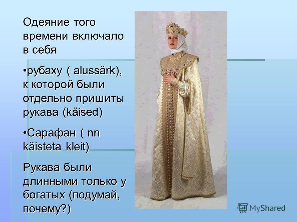 Одеяние того времени включало в себя рубаху ( alussärk), к которой были отдельно пришиты рукава (käised)рубаху ( alussärk), к которой были отдельно пришиты рукава (käised) Сарафан ( nn käisteta kleit)Сарафан ( nn käisteta kleit) Рукава были длинными