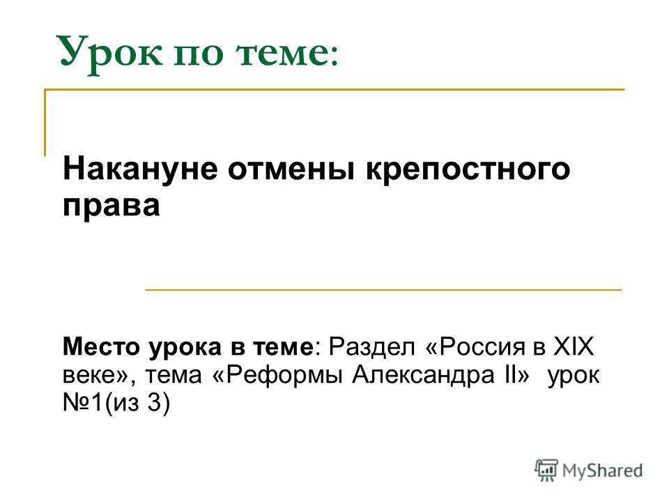 Урок по теме: Накануне отмены крепостного права Место урока в теме: Раздел «Россия в ХIХ веке», тема «Реформы Александра II» урок 1(из 3)