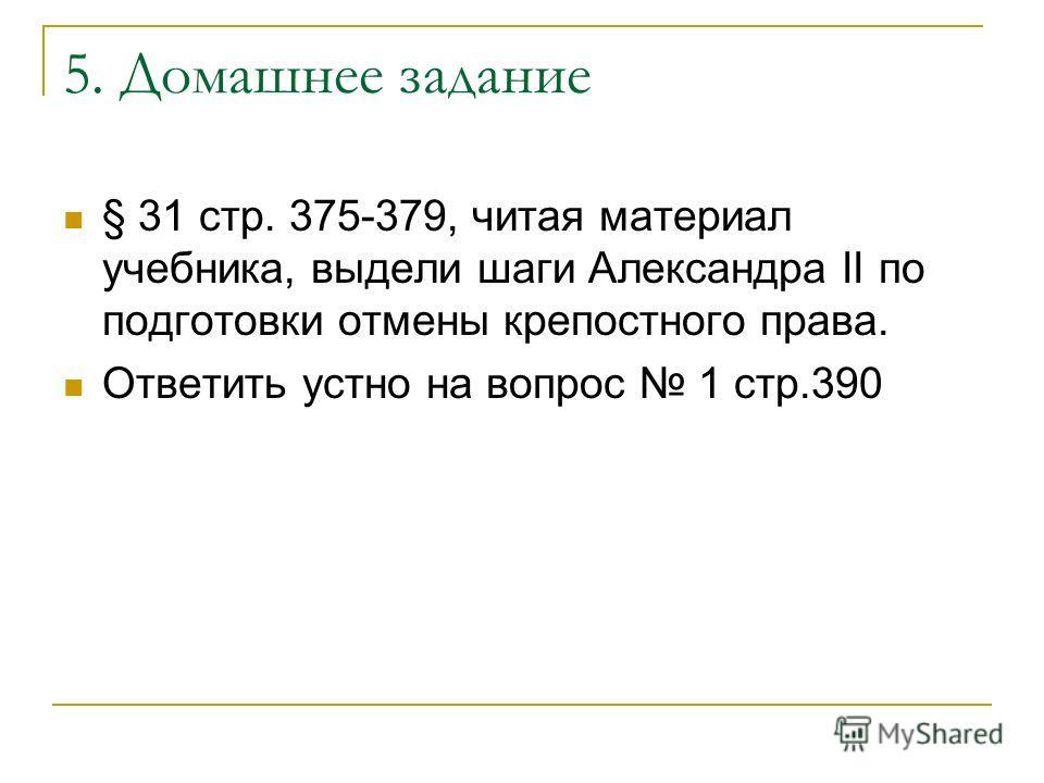 5. Домашнее задание § 31 стр. 375-379, читая материал учебника, выдели шаги Александра II по подготовки отмены крепостного права. Ответить устно на вопрос 1 стр.390